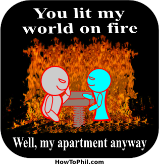 You lit my world on fire - Well, my apartment anyway